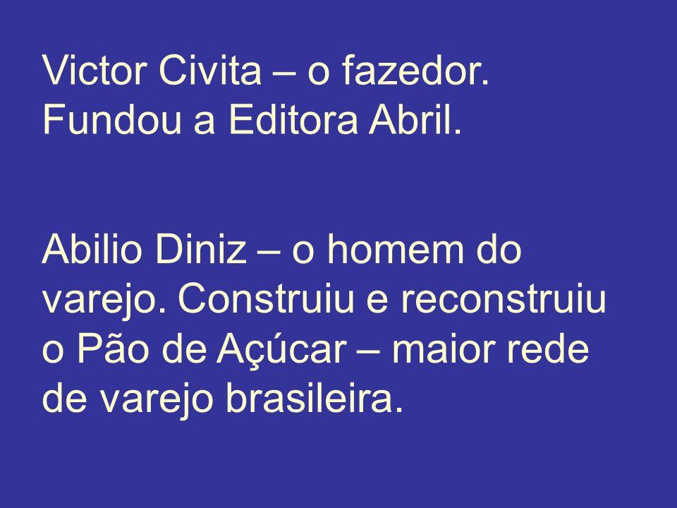 Victor Civita – o fazedor. Fundou a Editora Abril. Abilio Diniz – o homem do varejo. Construiu e reconstruiu o Pão de Açúcar – maior rede de varejo br