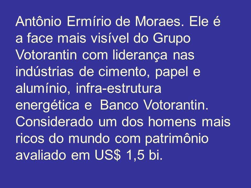 Antônio Ermírio de Moraes. Ele é a face mais visível do Grupo Votorantin com liderança nas indústrias de cimento, papel e alumínio, infra-estrutura en