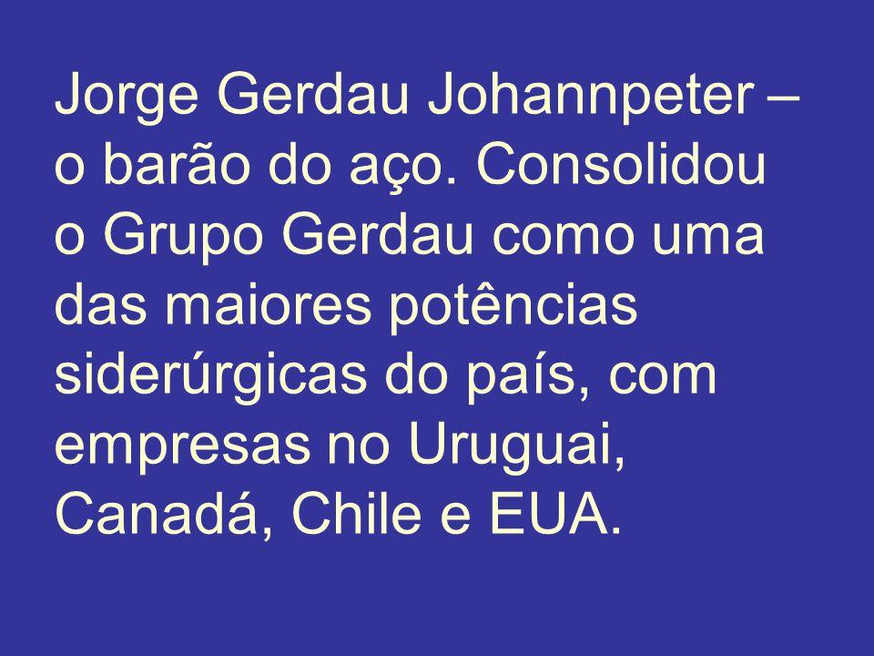 Jorge Gerdau Johannpeter – o barão do aço. Consolidou o Grupo Gerdau como uma das maiores potências siderúrgicas do país, com empresas no Uruguai, Can