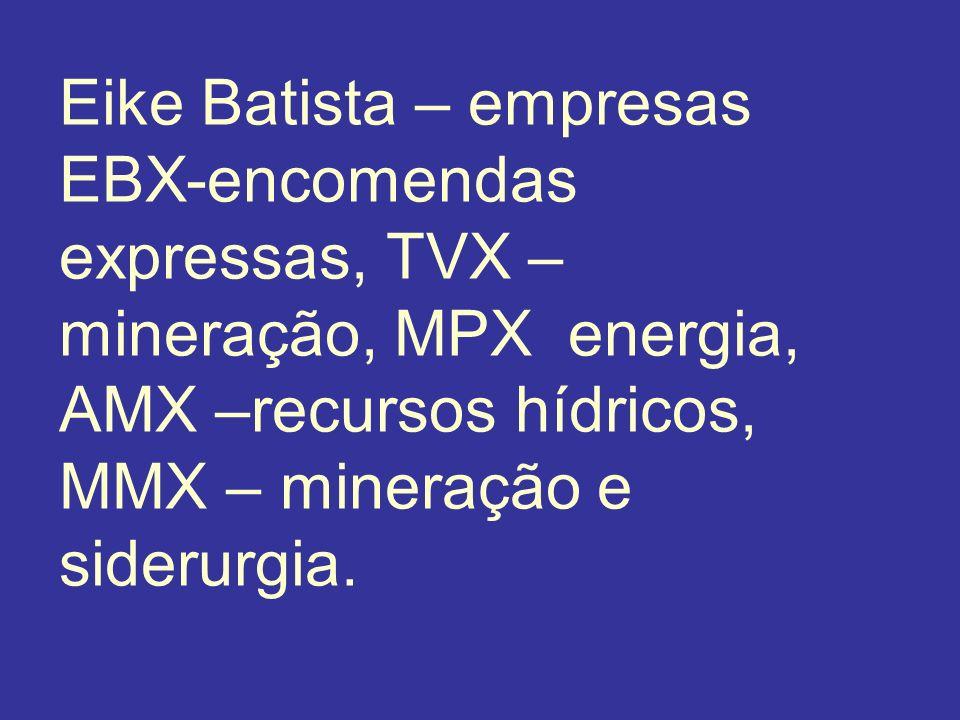 Eike Batista – empresas EBX-encomendas expressas, TVX – mineração, MPX energia, AMX –recursos hídricos, MMX – mineração e siderurgia.