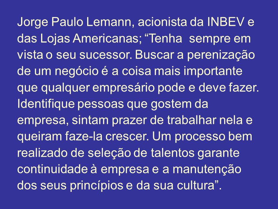 Jorge Paulo Lemann, acionista da INBEV e das Lojas Americanas; Tenha sempre em vista o seu sucessor. Buscar a perenização de um negócio é a coisa mais