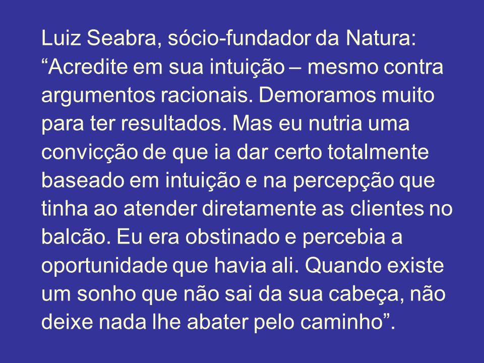 Luiz Seabra, sócio-fundador da Natura: Acredite em sua intuição – mesmo contra argumentos racionais. Demoramos muito para ter resultados. Mas eu nutri