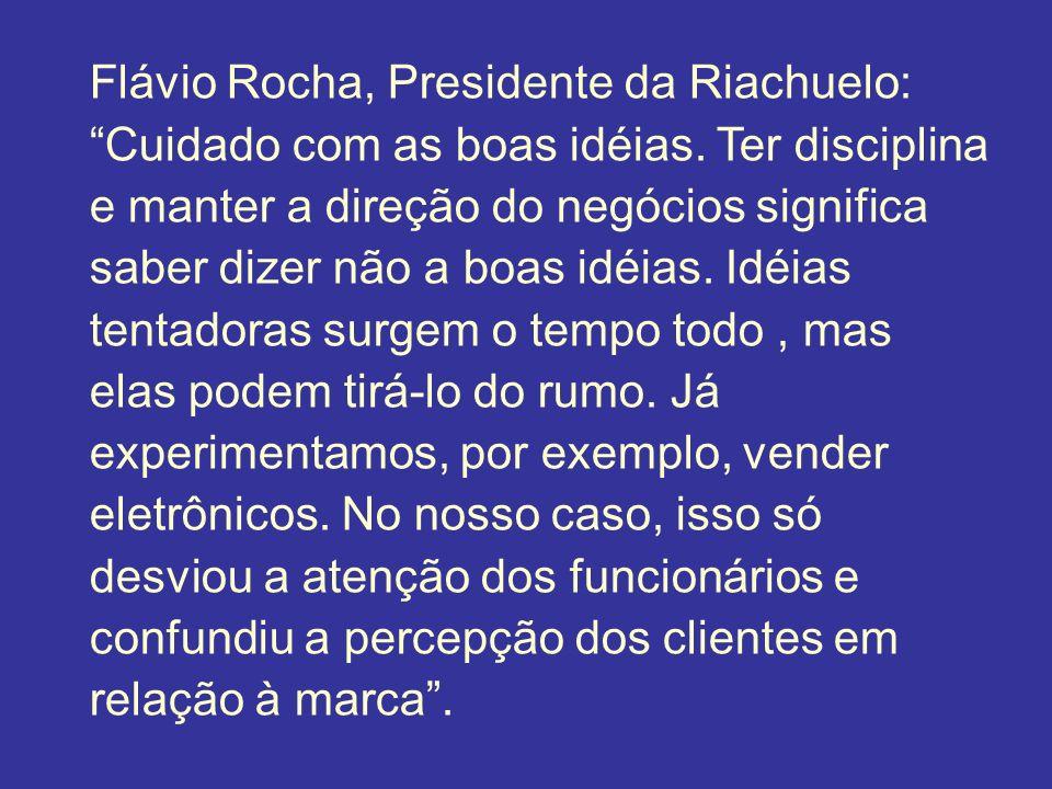 Flávio Rocha, Presidente da Riachuelo: Cuidado com as boas idéias. Ter disciplina e manter a direção do negócios significa saber dizer não a boas idéi
