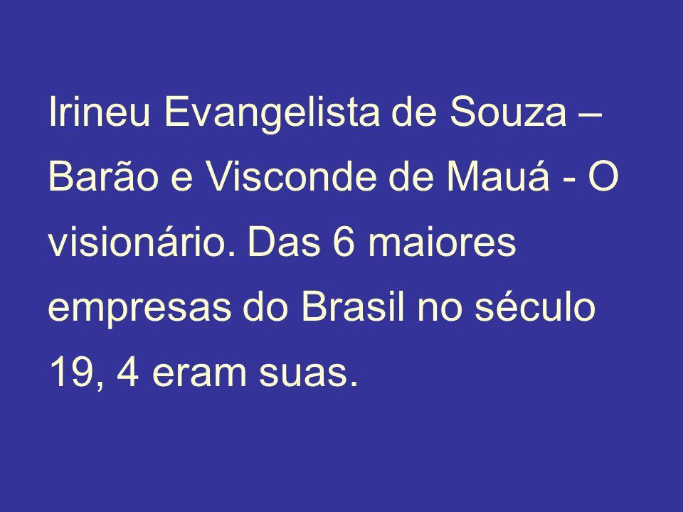 Irineu Evangelista de Souza – Barão e Visconde de Mauá - O visionário. Das 6 maiores empresas do Brasil no século 19, 4 eram suas.