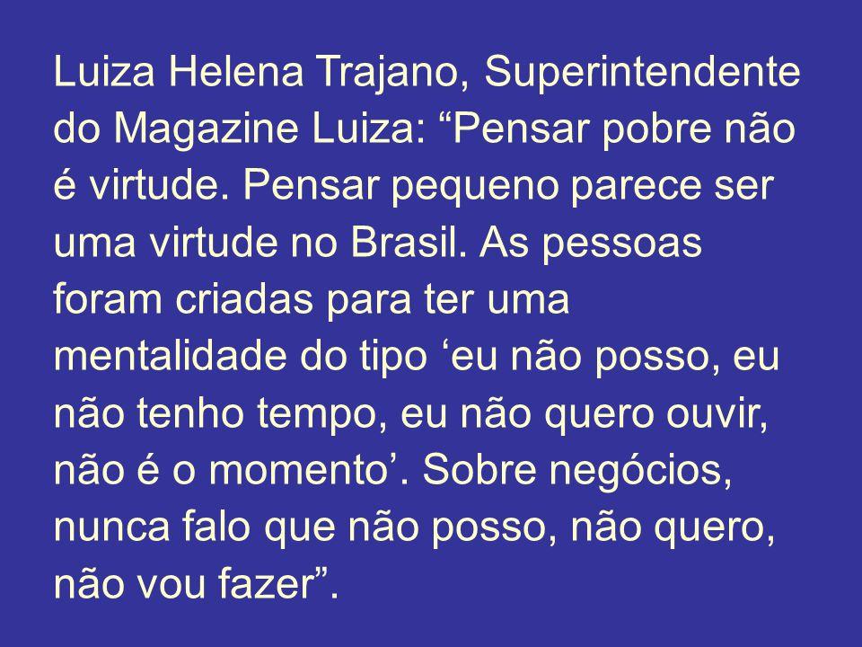 Luiza Helena Trajano, Superintendente do Magazine Luiza: Pensar pobre não é virtude. Pensar pequeno parece ser uma virtude no Brasil. As pessoas foram