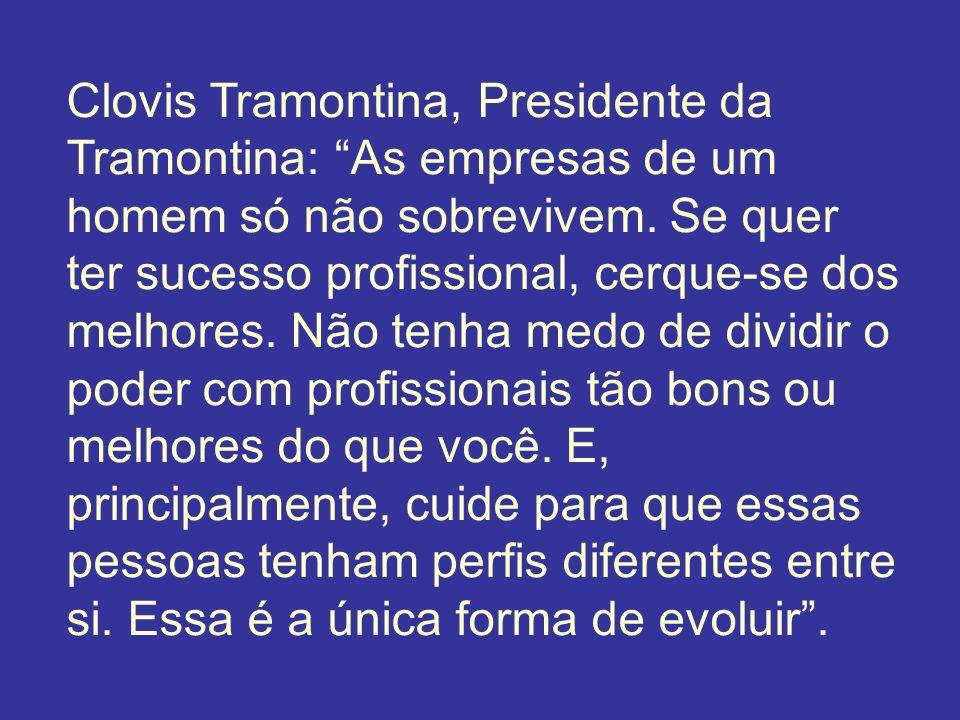 Clovis Tramontina, Presidente da Tramontina: As empresas de um homem só não sobrevivem. Se quer ter sucesso profissional, cerque-se dos melhores. Não