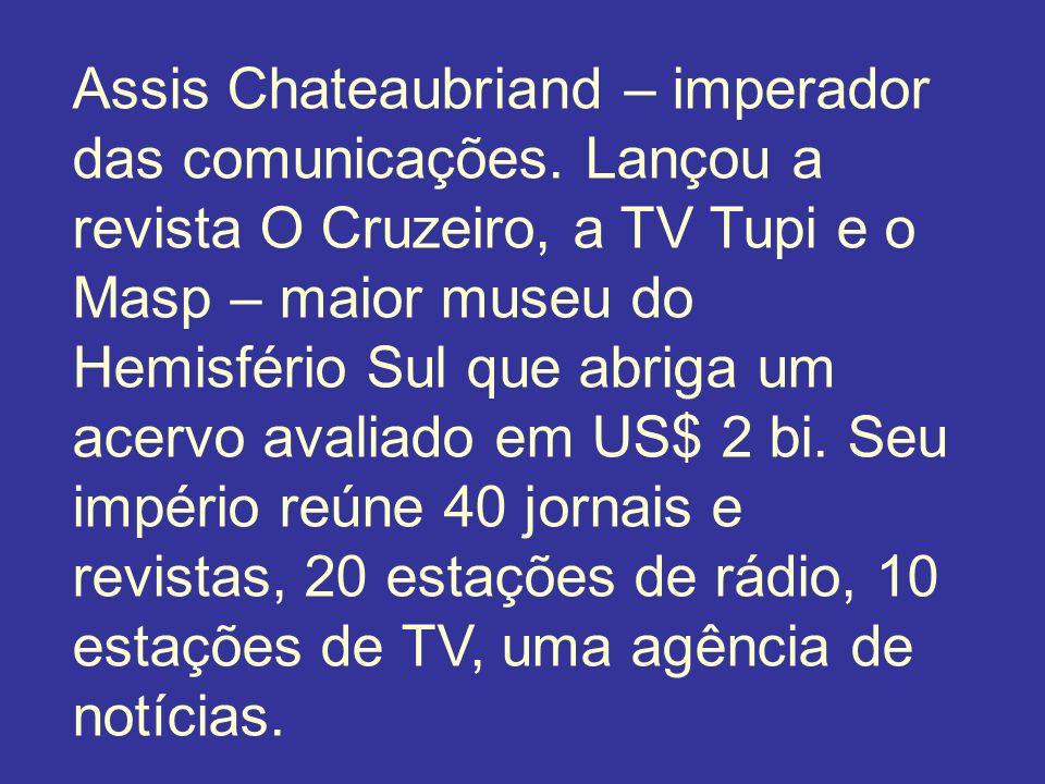 Assis Chateaubriand – imperador das comunicações. Lançou a revista O Cruzeiro, a TV Tupi e o Masp – maior museu do Hemisfério Sul que abriga um acervo