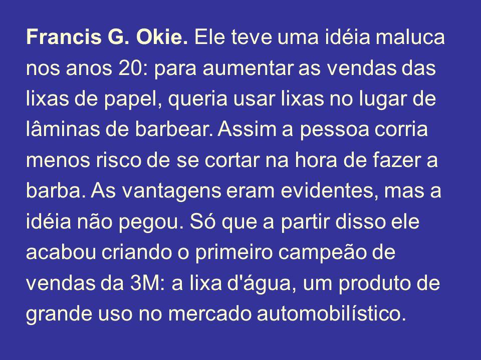 Francis G. Okie. Ele teve uma idéia maluca nos anos 20: para aumentar as vendas das lixas de papel, queria usar lixas no lugar de lâminas de barbear.
