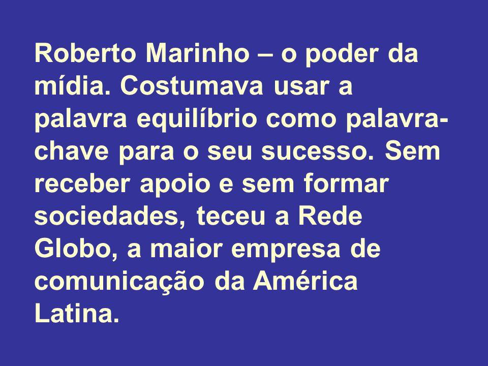 Roberto Marinho – o poder da mídia. Costumava usar a palavra equilíbrio como palavra- chave para o seu sucesso. Sem receber apoio e sem formar socieda