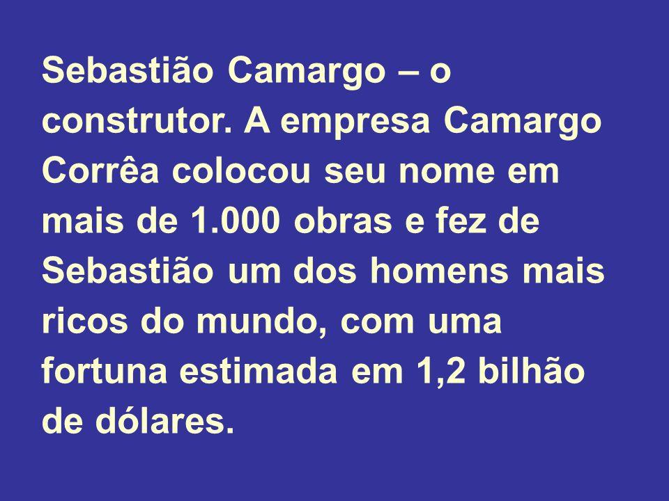 Sebastião Camargo – o construtor. A empresa Camargo Corrêa colocou seu nome em mais de 1.000 obras e fez de Sebastião um dos homens mais ricos do mund