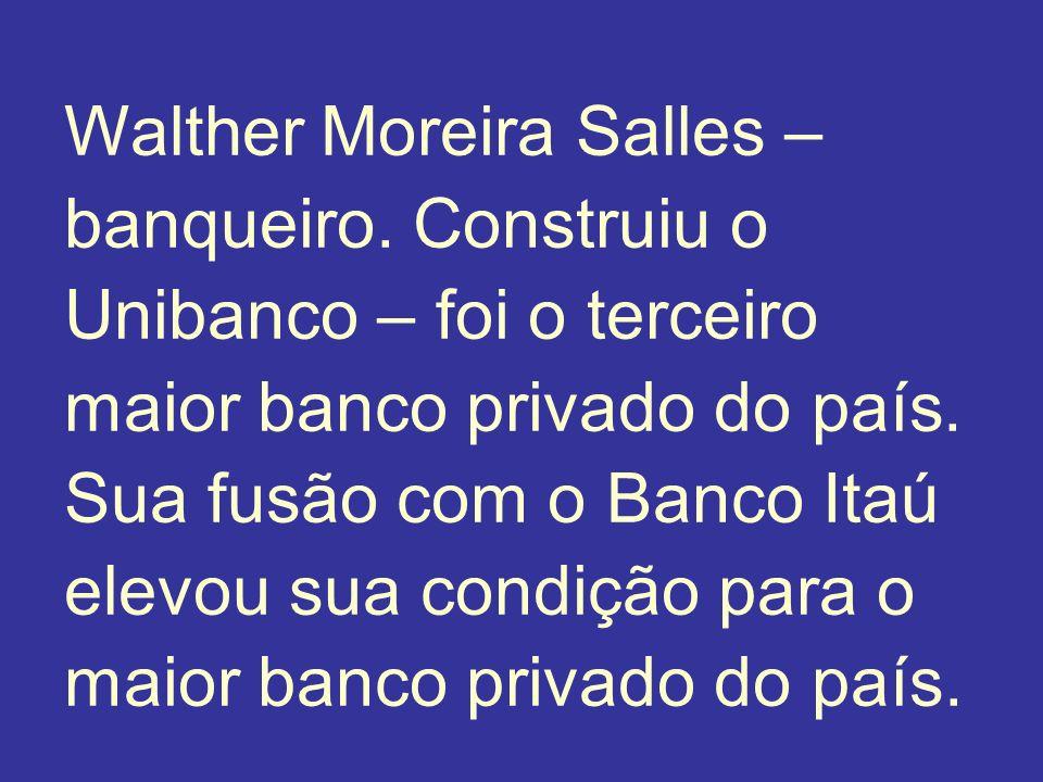 Walther Moreira Salles – banqueiro. Construiu o Unibanco – foi o terceiro maior banco privado do país. Sua fusão com o Banco Itaú elevou sua condição