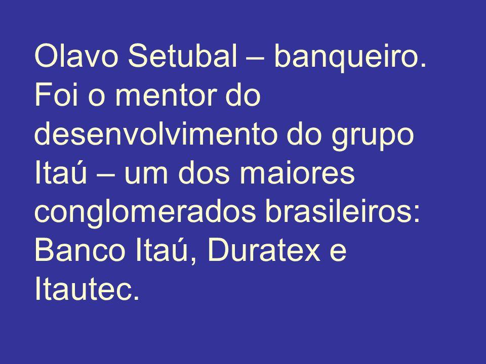 Olavo Setubal – banqueiro. Foi o mentor do desenvolvimento do grupo Itaú – um dos maiores conglomerados brasileiros: Banco Itaú, Duratex e Itautec.
