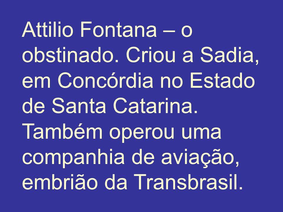 Attilio Fontana – o obstinado. Criou a Sadia, em Concórdia no Estado de Santa Catarina. Também operou uma companhia de aviação, embrião da Transbrasil