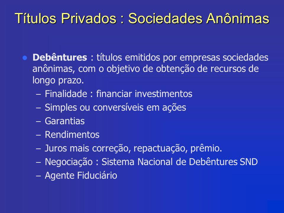 Títulos Privados : Sociedades Anônimas Debêntures : títulos emitidos por empresas sociedades anônimas, com o objetivo de obtenção de recursos de longo