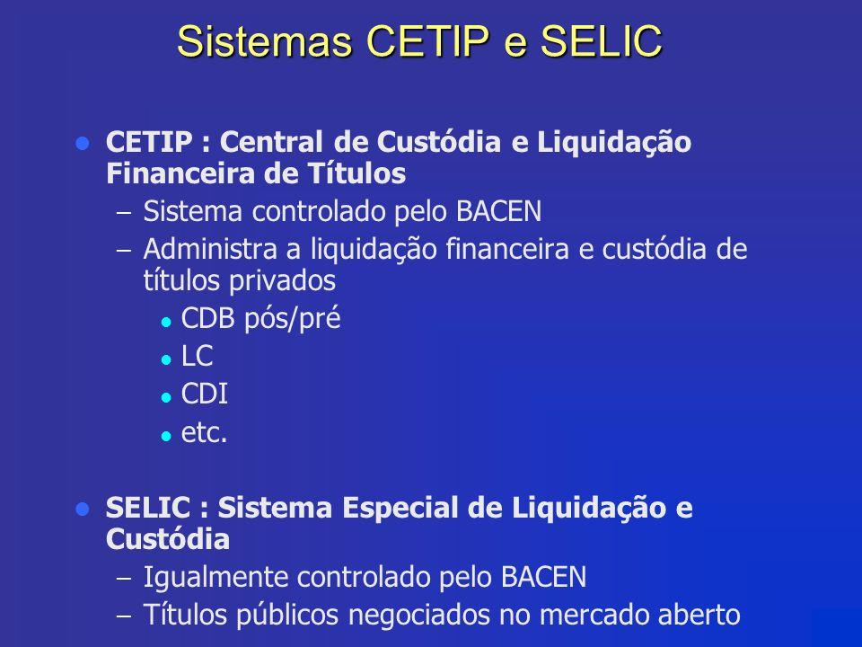 Sistemas CETIP e SELIC CETIP : Central de Custódia e Liquidação Financeira de Títulos – Sistema controlado pelo BACEN – Administra a liquidação financ