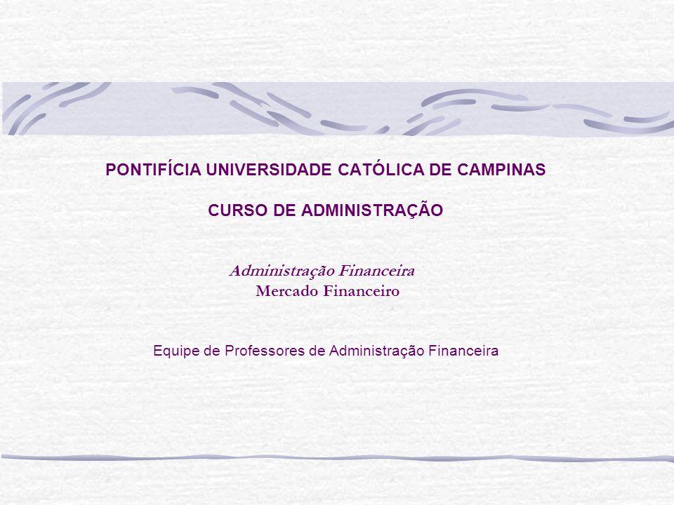 PONTIFÍCIA UNIVERSIDADE CATÓLICA DE CAMPINAS CURSO DE ADMINISTRAÇÃO Administração Financeira Mercado Financeiro Equipe de Professores de Administração Financeira