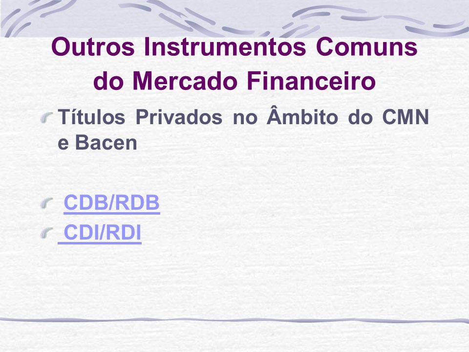 Outros Instrumentos Comuns do Mercado Financeiro Títulos Privados no Âmbito do CMN e Bacen CDB/RDB CDI/RDI