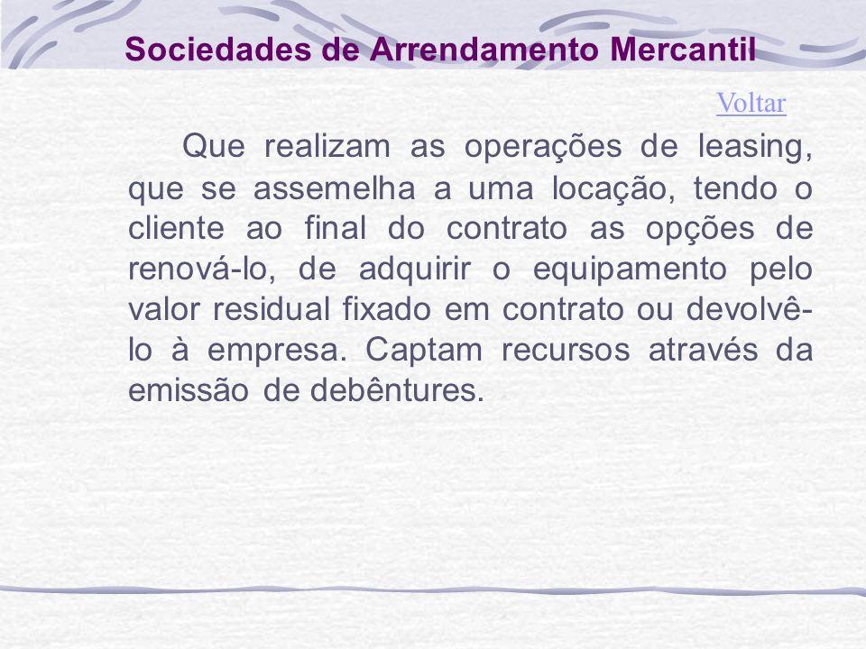 Sociedades de Arrendamento Mercantil Que realizam as operações de leasing, que se assemelha a uma locação, tendo o cliente ao final do contrato as opções de renová-lo, de adquirir o equipamento pelo valor residual fixado em contrato ou devolvê- lo à empresa.