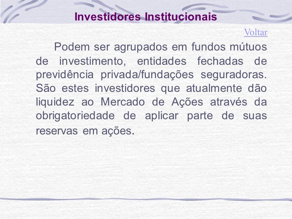 Investidores Institucionais Podem ser agrupados em fundos mútuos de investimento, entidades fechadas de previdência privada/fundações seguradoras.