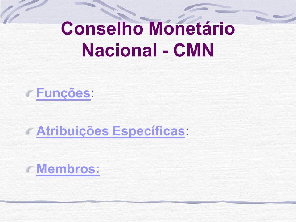 Conselho Monetário Nacional - CMN FunçõesFunções: Atribuições EspecíficasAtribuições Específicas: Membros: