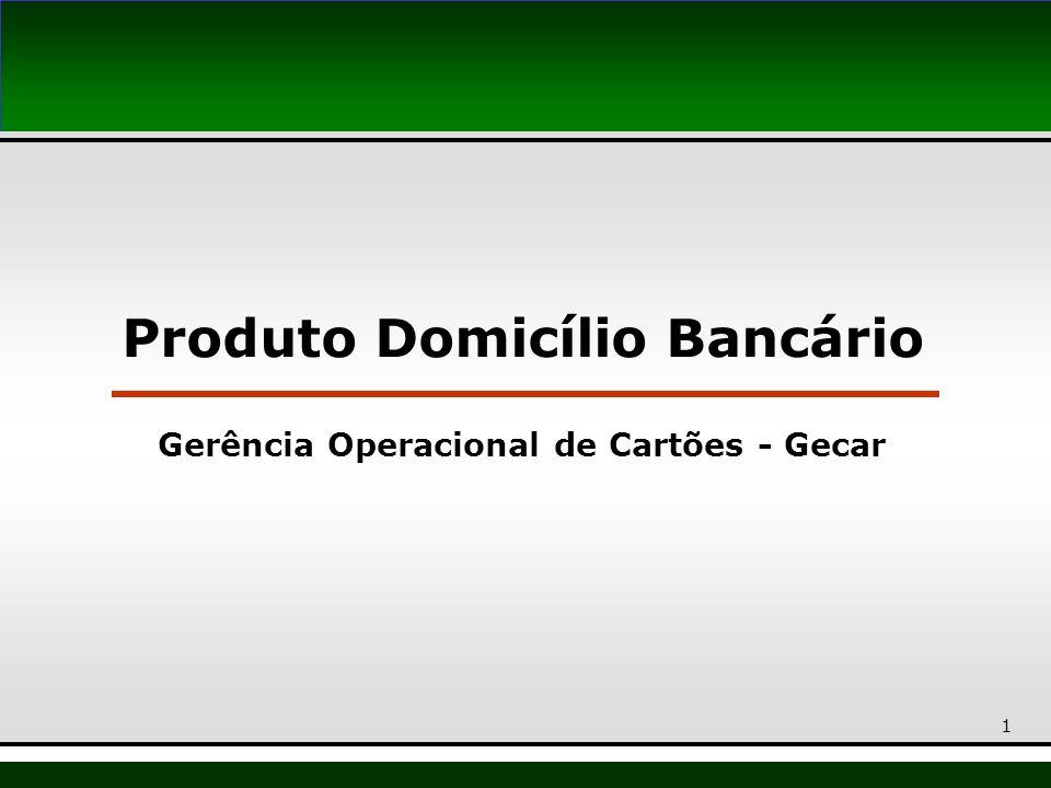 1 Produto Domicílio Bancário Gerência Operacional de Cartões - Gecar