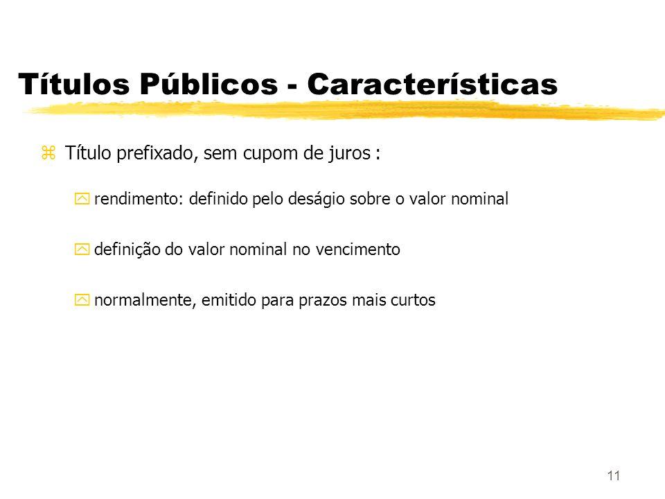 11 Títulos Públicos - Características zTítulo prefixado, sem cupom de juros : yrendimento: definido pelo deságio sobre o valor nominal ydefinição do valor nominal no vencimento ynormalmente, emitido para prazos mais curtos