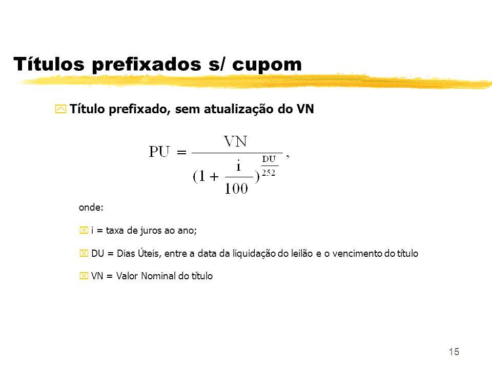 15 Títulos prefixados s/ cupom yTítulo prefixado, sem atualização do VN onde: xi = taxa de juros ao ano; xDU = Dias Úteis, entre a data da liquidação do leilão e o vencimento do título xVN = Valor Nominal do título