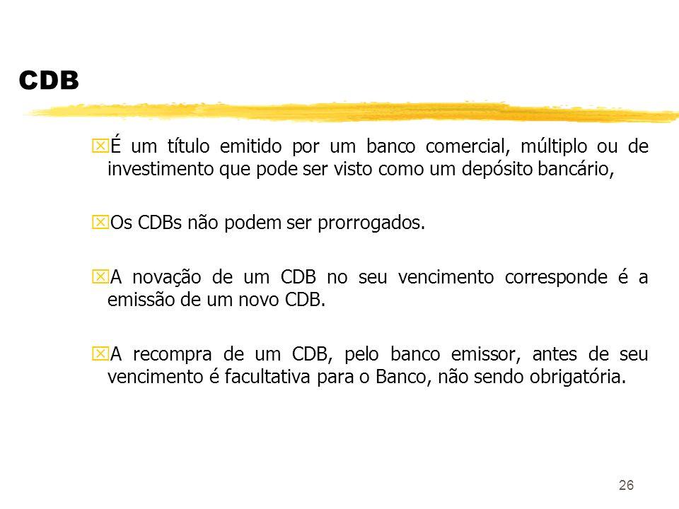 26 CDB xÉ um título emitido por um banco comercial, múltiplo ou de investimento que pode ser visto como um depósito bancário, xOs CDBs não podem ser prorrogados.