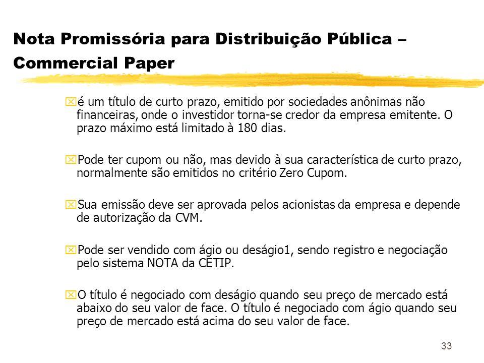 33 Nota Promissória para Distribuição Pública – Commercial Paper xé um título de curto prazo, emitido por sociedades anônimas não financeiras, onde o investidor torna-se credor da empresa emitente.