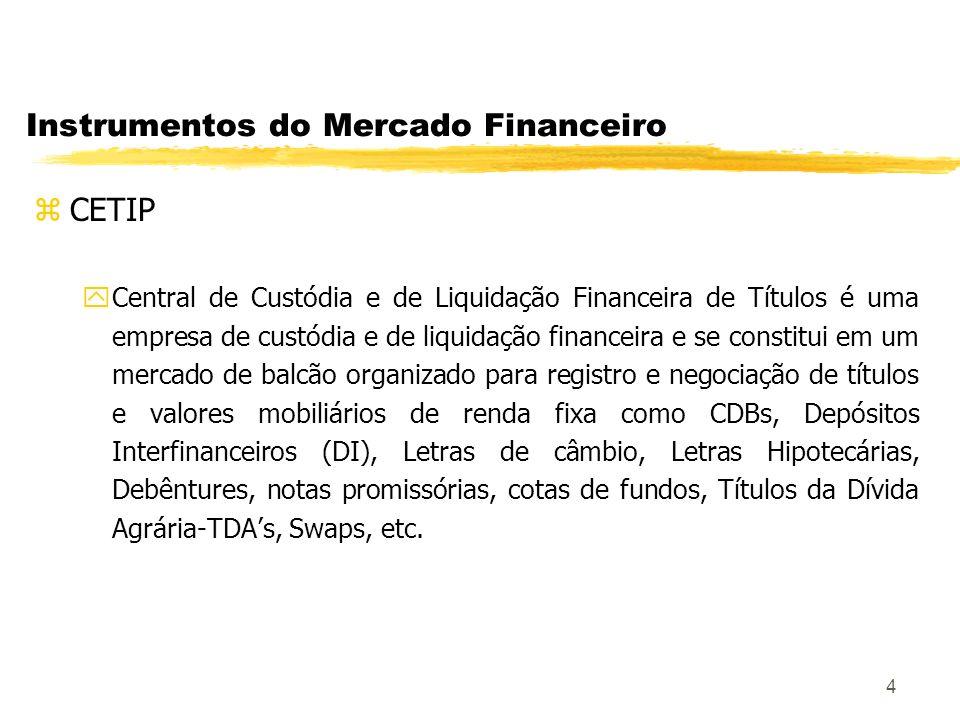 4 Instrumentos do Mercado Financeiro zCETIP yCentral de Custódia e de Liquidação Financeira de Títulos é uma empresa de custódia e de liquidação financeira e se constitui em um mercado de balcão organizado para registro e negociação de títulos e valores mobiliários de renda fixa como CDBs, Depósitos Interfinanceiros (DI), Letras de câmbio, Letras Hipotecárias, Debêntures, notas promissórias, cotas de fundos, Títulos da Dívida Agrária-TDAs, Swaps, etc.