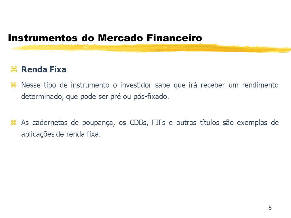6 Instrumentos do Mercado Financeiro z Tipos de Ativos de Renda Fixa: Títulos da Dívida Interna: Federal, Estadual e Municipal Cédula de Debênture (CD) Certificado de Depósito Bancário (CDB) Depósito Interfinanceiro (DI) Recibo de Depósito Bancário (RDB) Cota de Fundo de Investimento Financeiro (FIF e FIC) Cédula de Crédito Bancário (CCB) Debênture Export Note