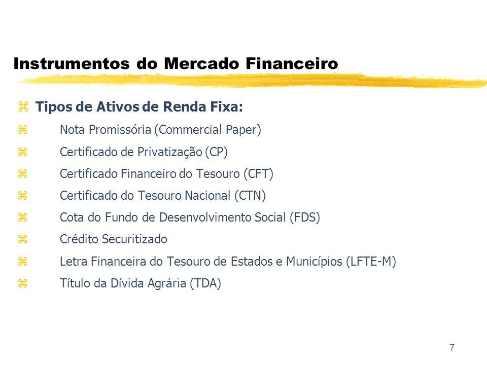 7 Instrumentos do Mercado Financeiro z Tipos de Ativos de Renda Fixa: Nota Promissória (Commercial Paper) Certificado de Privatização (CP) Certificado Financeiro do Tesouro (CFT) Certificado do Tesouro Nacional (CTN) Cota do Fundo de Desenvolvimento Social (FDS) Crédito Securitizado Letra Financeira do Tesouro de Estados e Municípios (LFTE-M) Título da Dívida Agrária (TDA)