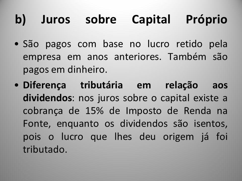 b) Juros sobre Capital Próprio São pagos com base no lucro retido pela empresa em anos anteriores. Também são pagos em dinheiro. Diferença tributária