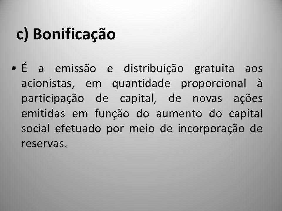 c) Bonificação É a emissão e distribuição gratuita aos acionistas, em quantidade proporcional à participação de capital, de novas ações emitidas em fu
