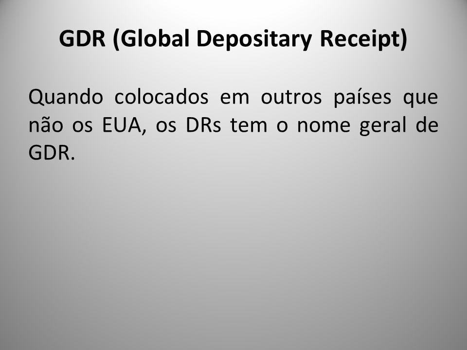 GDR (Global Depositary Receipt) Quando colocados em outros países que não os EUA, os DRs tem o nome geral de GDR.