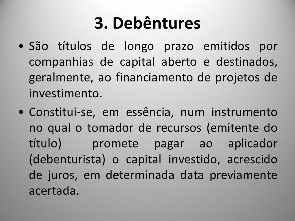 3. Debêntures São títulos de longo prazo emitidos por companhias de capital aberto e destinados, geralmente, ao financiamento de projetos de investime