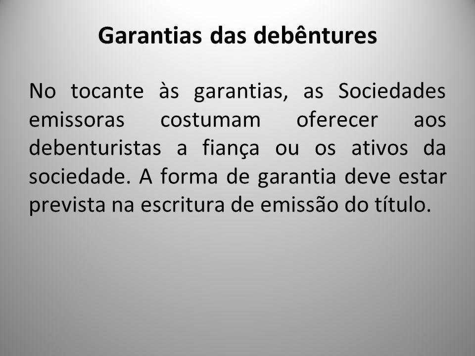 Garantias das debêntures No tocante às garantias, as Sociedades emissoras costumam oferecer aos debenturistas a fiança ou os ativos da sociedade. A fo