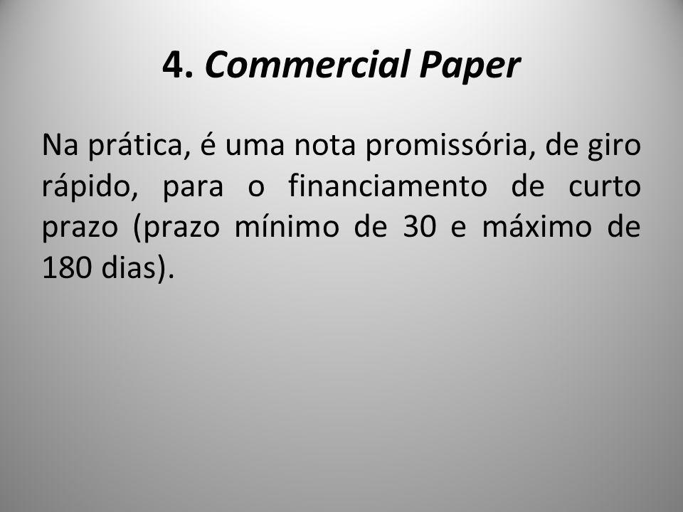 4. Commercial Paper Na prática, é uma nota promissória, de giro rápido, para o financiamento de curto prazo (prazo mínimo de 30 e máximo de 180 dias).