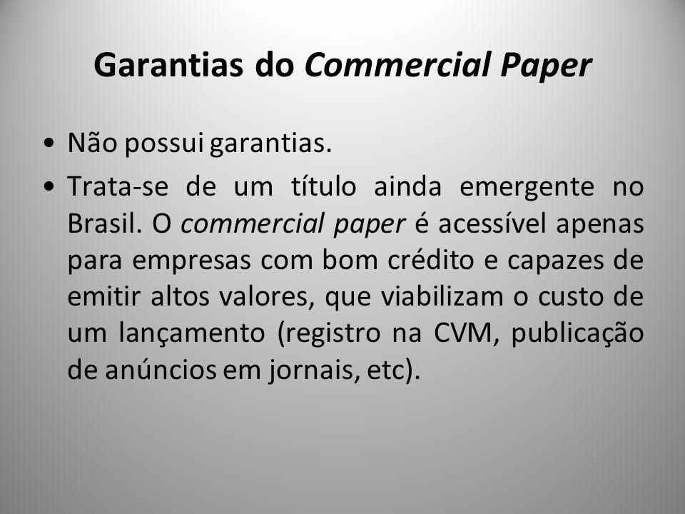 Garantias do Commercial Paper Não possui garantias. Trata-se de um título ainda emergente no Brasil. O commercial paper é acessível apenas para empres