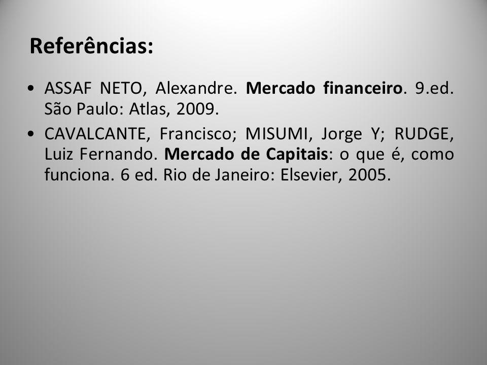 Referências: ASSAF NETO, Alexandre. Mercado financeiro. 9.ed. São Paulo: Atlas, 2009. CAVALCANTE, Francisco; MISUMI, Jorge Y; RUDGE, Luiz Fernando. Me