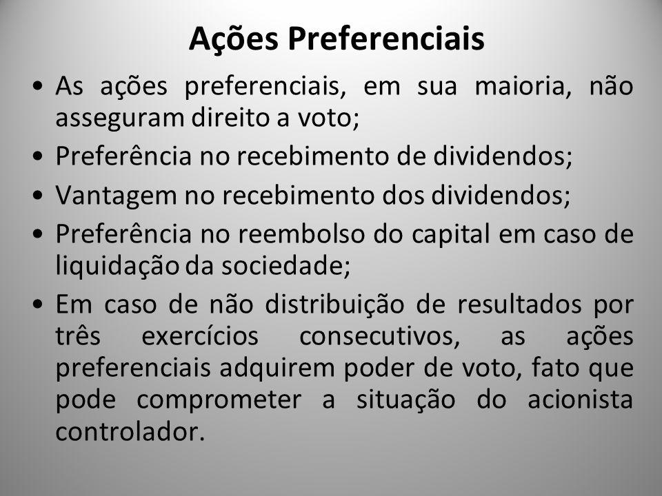 Ações Preferenciais As ações preferenciais, em sua maioria, não asseguram direito a voto; Preferência no recebimento de dividendos; Vantagem no recebi