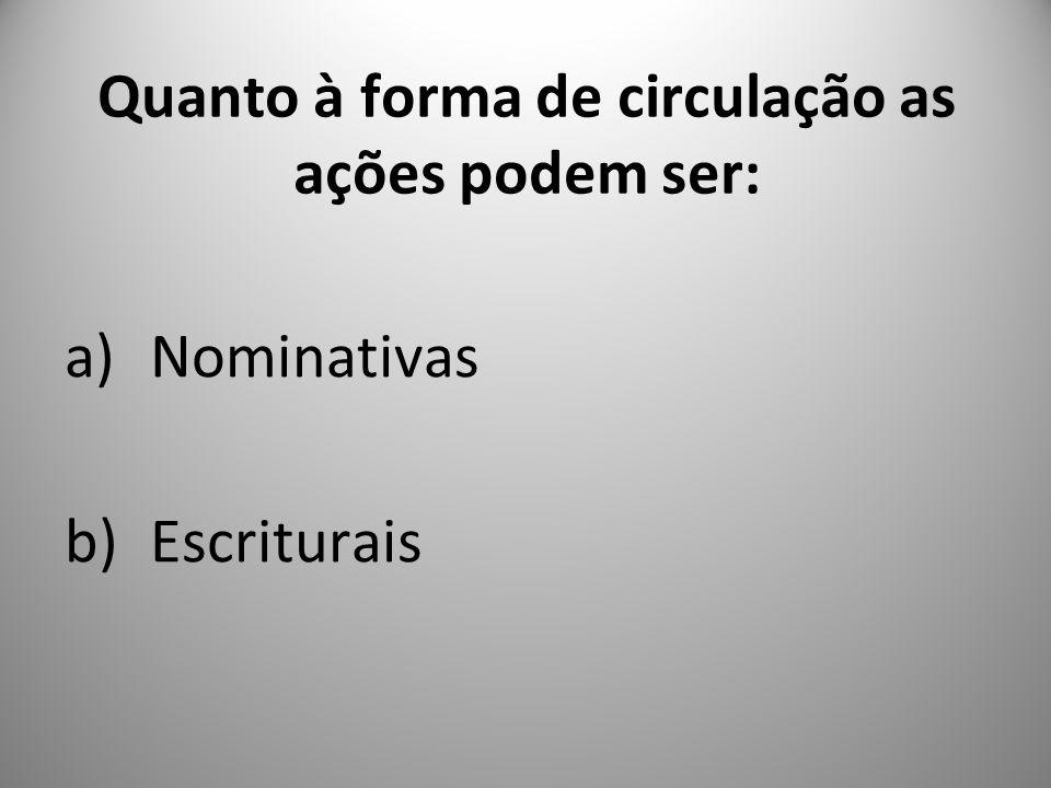 Quanto à forma de circulação as ações podem ser: a)Nominativas b)Escriturais