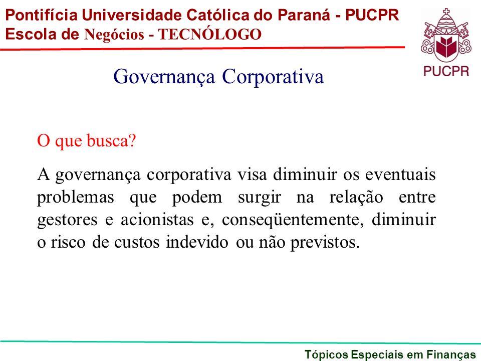 Pontifícia Universidade Católica do Paraná - PUCPR Escola de Negócios - TECNÓLOGO Tópicos Especiais em Finanças Governança Corporativa O que busca? A