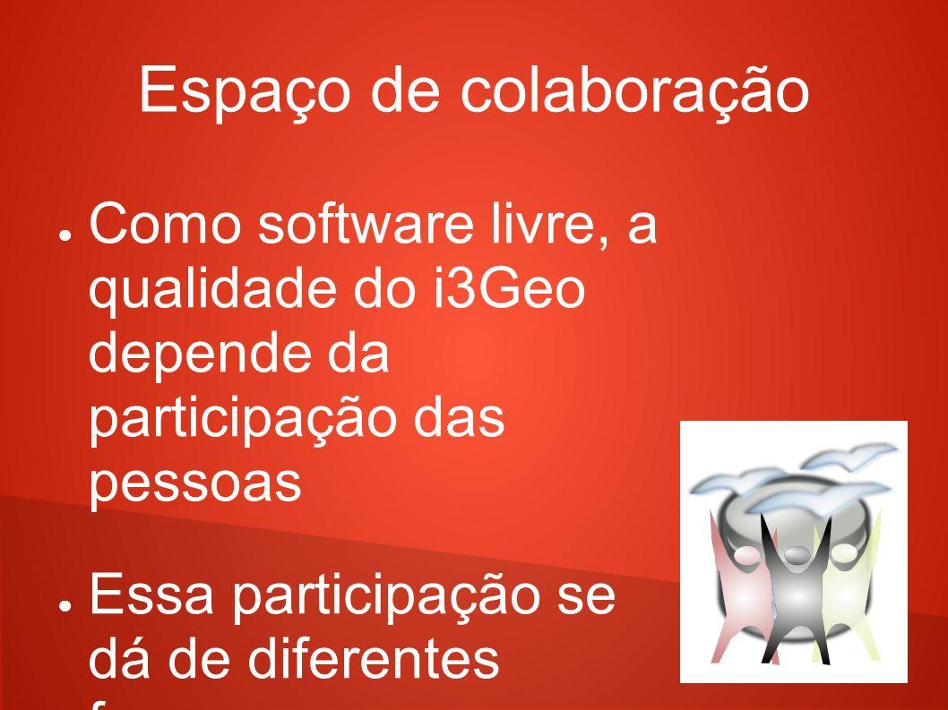 Espaço de colaboração Como software livre, a qualidade do i3Geo depende da participação das pessoas Essa participação se dá de diferentes formas No qu