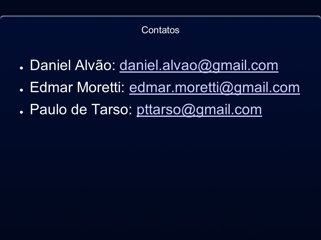 Contatos Daniel Alvão: daniel.alvao@gmail.comdaniel.alvao@gmail.com Edmar Moretti: edmar.moretti@gmail.comedmar.moretti@gmail.com Paulo de Tarso: ptta