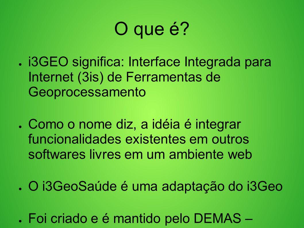 O que é? i3GEO significa: Interface Integrada para Internet (3is) de Ferramentas de Geoprocessamento Como o nome diz, a idéia é integrar funcionalidad