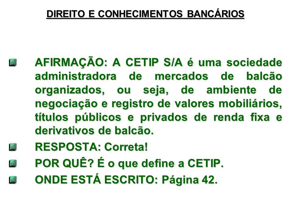 DIREITO E CONHECIMENTOS BANCÁRIOS AFIRMAÇÃO: A CETIP S/A é uma sociedade administradora de mercados de balcão organizados, ou seja, de ambiente de negociação e registro de valores mobiliários, títulos públicos e privados de renda fixa e derivativos de balcão.