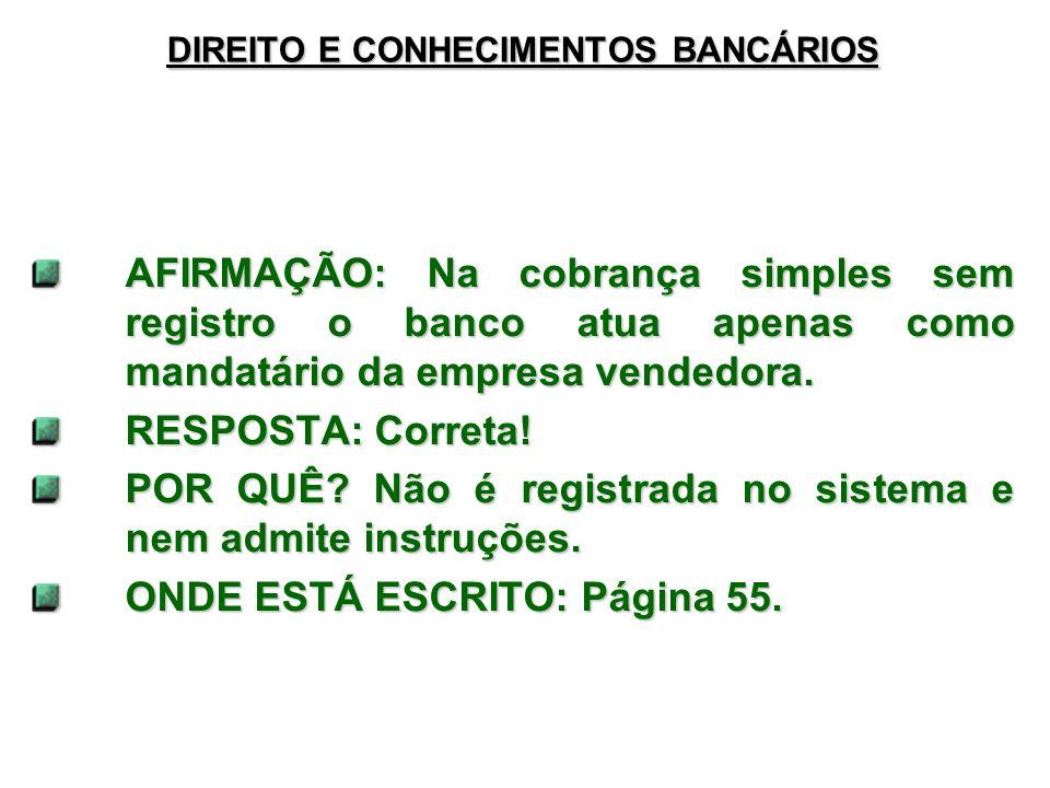 DIREITO E CONHECIMENTOS BANCÁRIOS AFIRMAÇÃO: Na cobrança simples sem registro o banco atua apenas como mandatário da empresa vendedora.