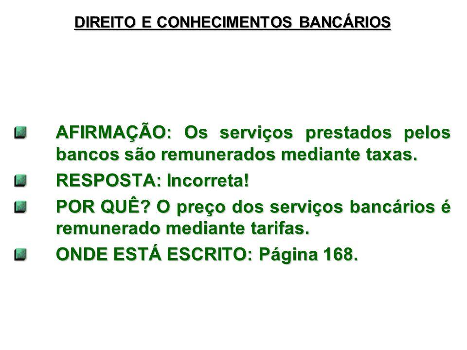 DIREITO E CONHECIMENTOS BANCÁRIOS AFIRMAÇÃO: Os serviços prestados pelos bancos são remunerados mediante taxas. RESPOSTA: Incorreta! POR QUÊ? O preço