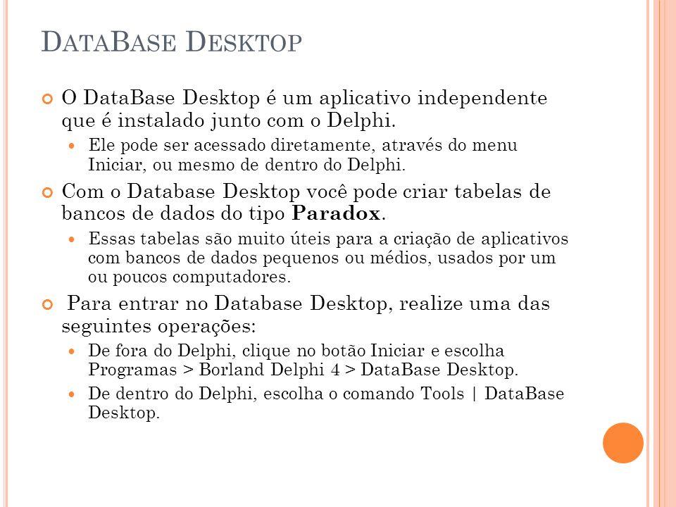 D ATA B ASE D ESKTOP O DataBase Desktop é um aplicativo independente que é instalado junto com o Delphi. Ele pode ser acessado diretamente, através do